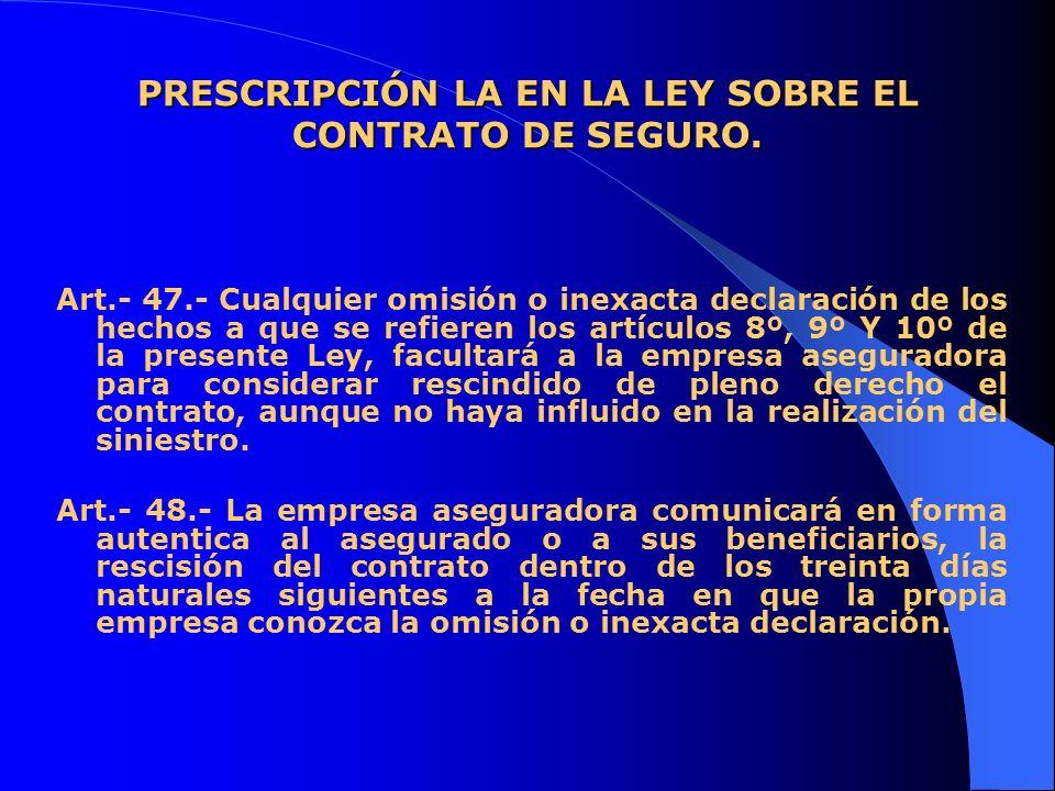 PRESCRIPCIÓN LA EN LA LEY SOBRE EL CONTRATO DE SEGURO. Art.- 47.- Cualquier omisión o inexacta declaración de los hechos a que se refieren los artícul