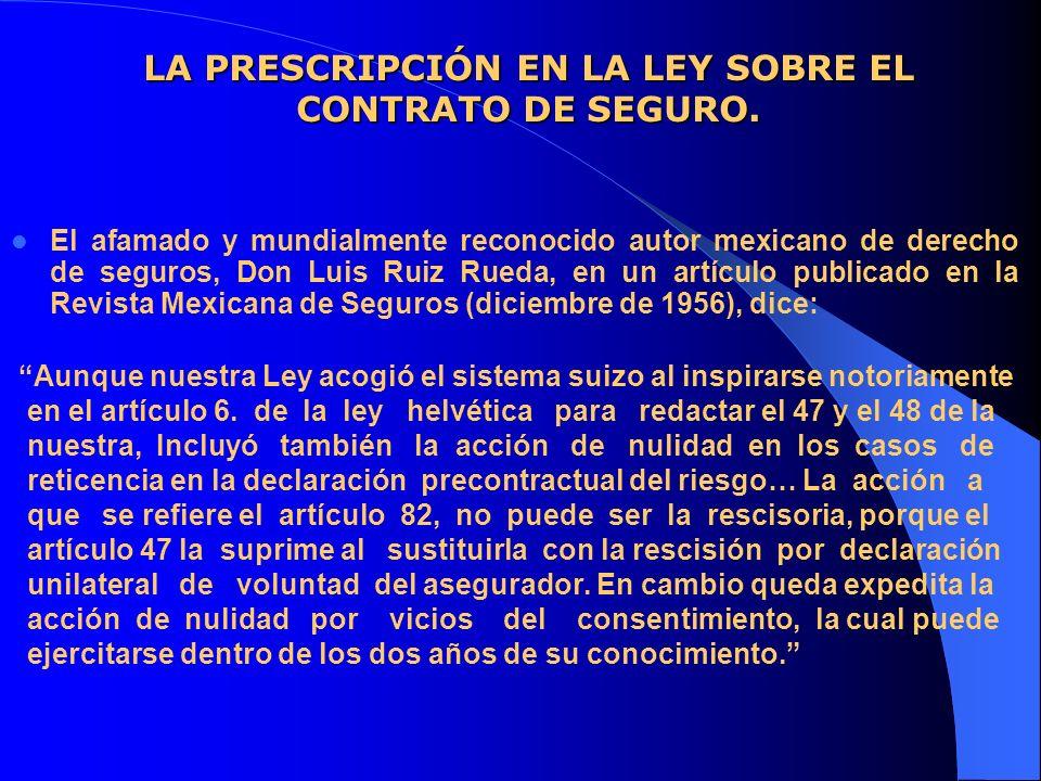 LA PRESCRIPCIÓN EN LA LEY SOBRE EL CONTRATO DE SEGURO. El afamado y mundialmente reconocido autor mexicano de derecho de seguros, Don Luis Ruiz Rueda,