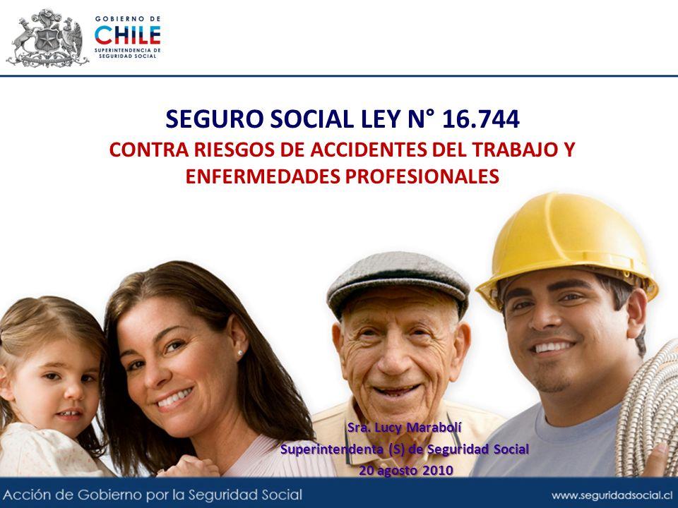 SEGURO SOCIAL LEY N° 16.744 CONTRA RIESGOS DE ACCIDENTES DEL TRABAJO Y ENFERMEDADES PROFESIONALES Sra. Lucy Marabolí Superintendenta (S) de Seguridad