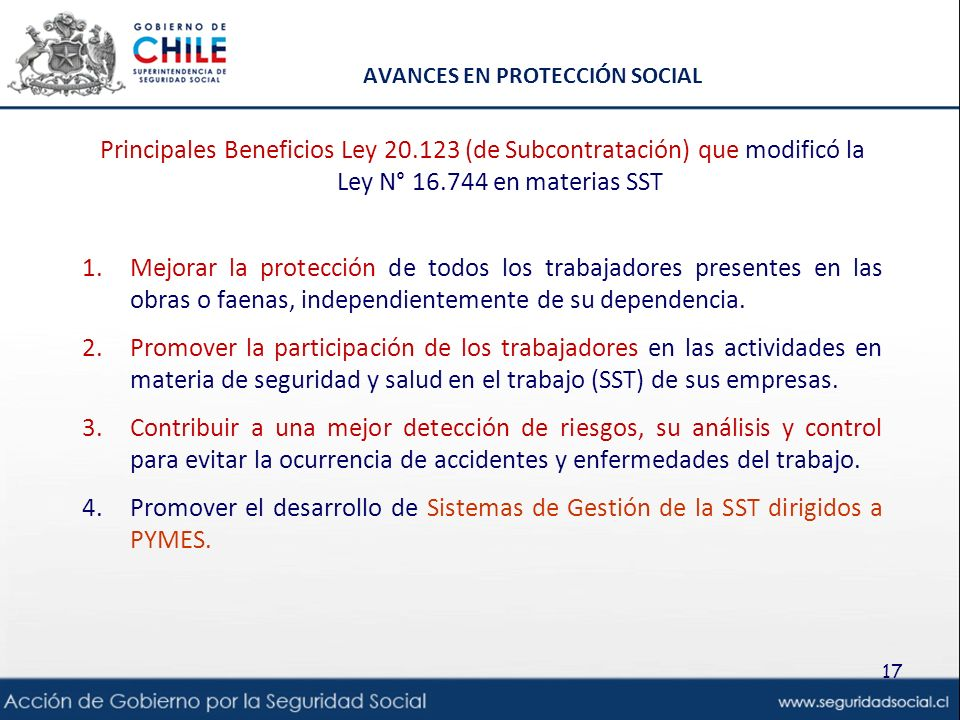AVANCES EN PROTECCIÓN SOCIAL Principales Beneficios Ley 20.123 (de Subcontratación) que modificó la Ley N° 16.744 en materias SST 1.Mejorar la protección de todos los trabajadores presentes en las obras o faenas, independientemente de su dependencia.