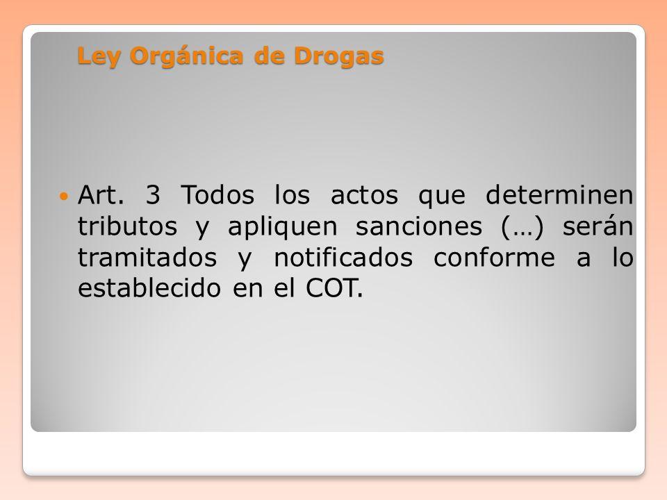 Ley Orgánica de Drogas Art. 3 Todos los actos que determinen tributos y apliquen sanciones (…) serán tramitados y notificados conforme a lo establecid