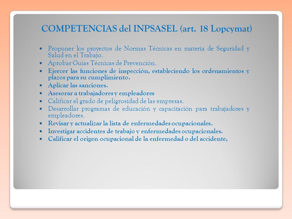 COMPETENCIAS del INPSASEL (art. 18 Lopcymat) Proponer los proyectos de Normas Técnicas en materia de Seguridad y Salud en el Trabajo. Aprobar Guías Té