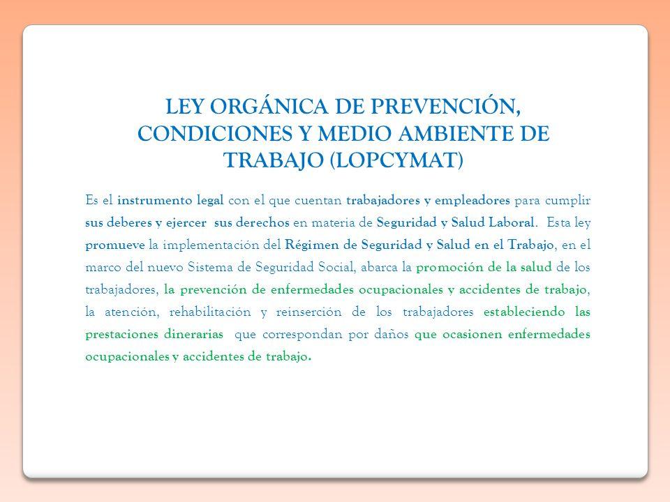 LEY ORGÁNICA DE PREVENCIÓN, CONDICIONES Y MEDIO AMBIENTE DE TRABAJO (LOPCYMAT) Es el instrumento legal con el que cuentan trabajadores y empleadores p