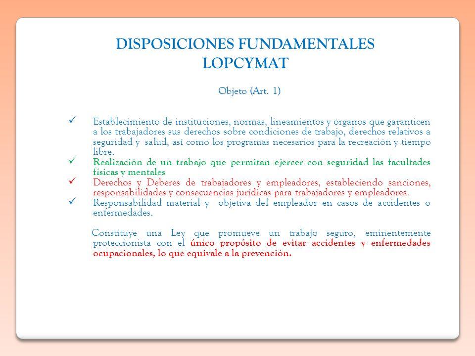 DISPOSICIONES FUNDAMENTALES LOPCYMAT Objeto (Art. 1) Establecimiento de instituciones, normas, lineamientos y órganos que garanticen a los trabajadore