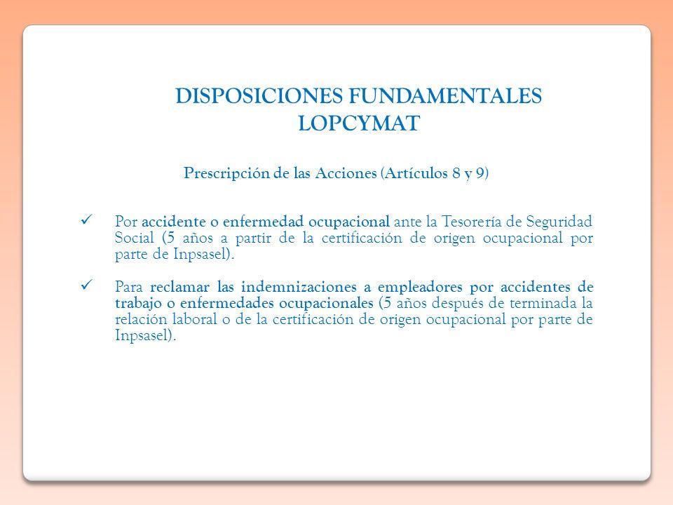DISPOSICIONES FUNDAMENTALES LOPCYMAT Prescripción de las Acciones (Artículos 8 y 9) Por accidente o enfermedad ocupacional ante la Tesorería de Seguri