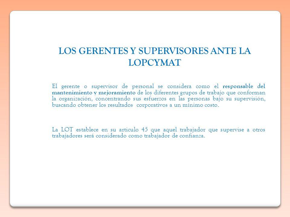 LOS GERENTES Y SUPERVISORES ANTE LA LOPCYMAT El gerente o supervisor de personal se considera como el responsable del mantenimiento y mejoramiento de
