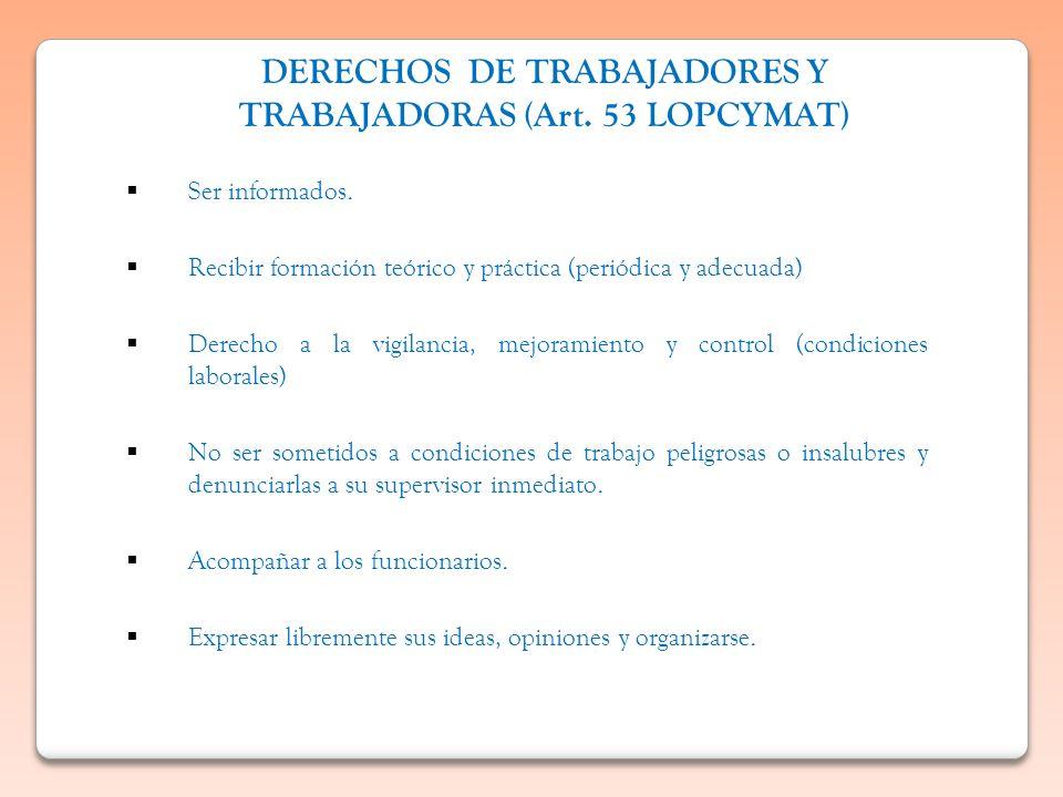 DERECHOS DE TRABAJADORES Y TRABAJADORAS (Art. 53 LOPCYMAT) Ser informados. Recibir formación teórico y práctica (periódica y adecuada) Derecho a la vi