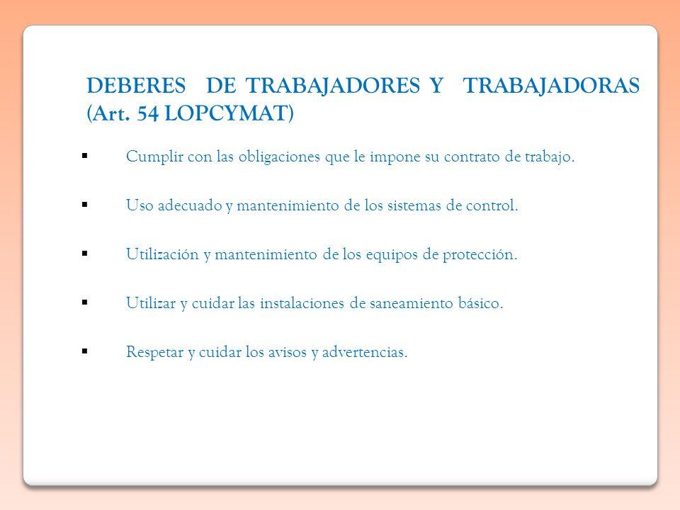 DEBERES DE TRABAJADORES Y TRABAJADORAS (Art. 54 LOPCYMAT) Cumplir con las obligaciones que le impone su contrato de trabajo. Uso adecuado y mantenimie