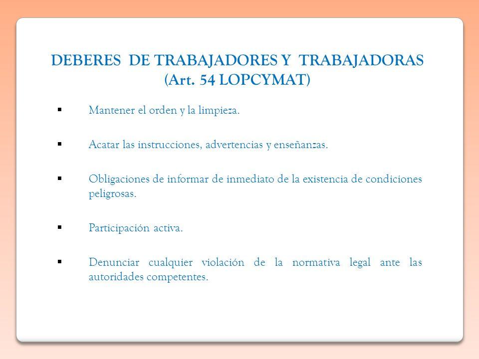 DEBERES DE TRABAJADORES Y TRABAJADORAS (Art. 54 LOPCYMAT) Mantener el orden y la limpieza. Acatar las instrucciones, advertencias y enseñanzas. Obliga