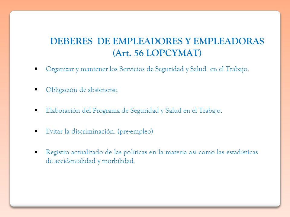 DEBERES DE EMPLEADORES Y EMPLEADORAS (Art. 56 LOPCYMAT) Organizar y mantener los Servicios de Seguridad y Salud en el Trabajo. Obligación de absteners