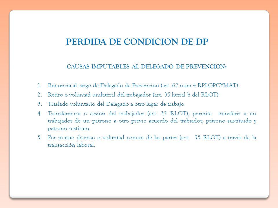 PERDIDA DE CONDICION DE DP CAUSAS IMPUTABLES AL DELEGADO DE PREVENCION: 1.Renuncia al cargo de Delegado de Prevención (art. 62 num.4 RPLOPCYMAT). 2.Re