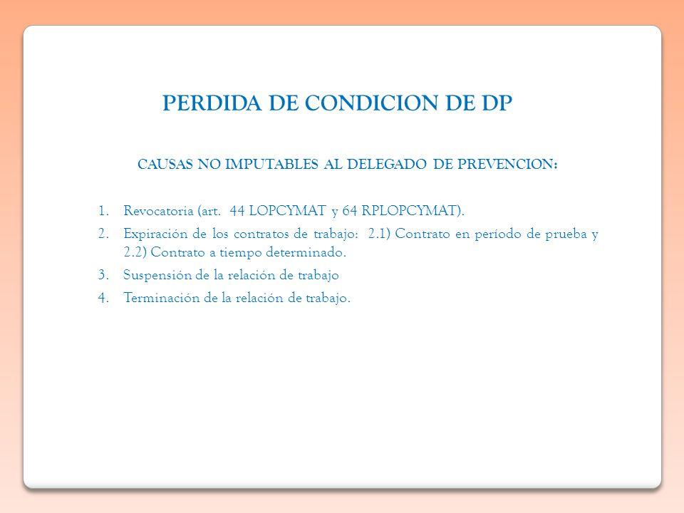 PERDIDA DE CONDICION DE DP CAUSAS NO IMPUTABLES AL DELEGADO DE PREVENCION: 1.Revocatoria (art. 44 LOPCYMAT y 64 RPLOPCYMAT). 2.Expiración de los contr