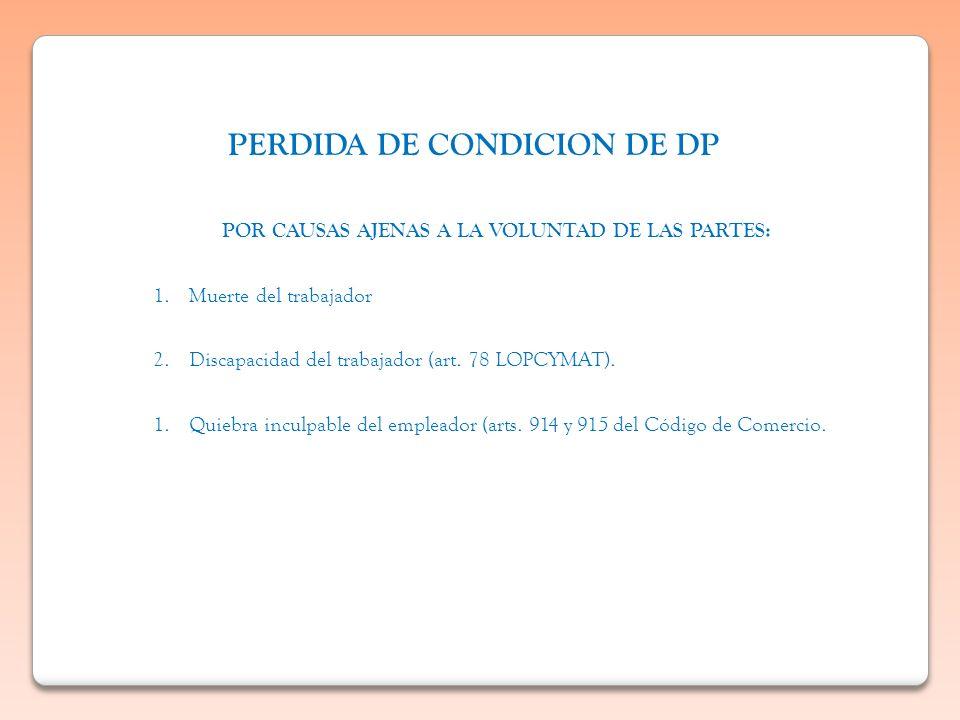 PERDIDA DE CONDICION DE DP POR CAUSAS AJENAS A LA VOLUNTAD DE LAS PARTES: 1.Muerte del trabajador 2.Discapacidad del trabajador (art. 78 LOPCYMAT). 1.