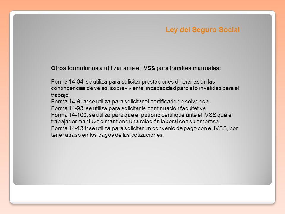 Ley del Seguro Social Otros formularios a utilizar ante el IVSS para trámites manuales: Forma 14-04: se utiliza para solicitar prestaciones dinerarias