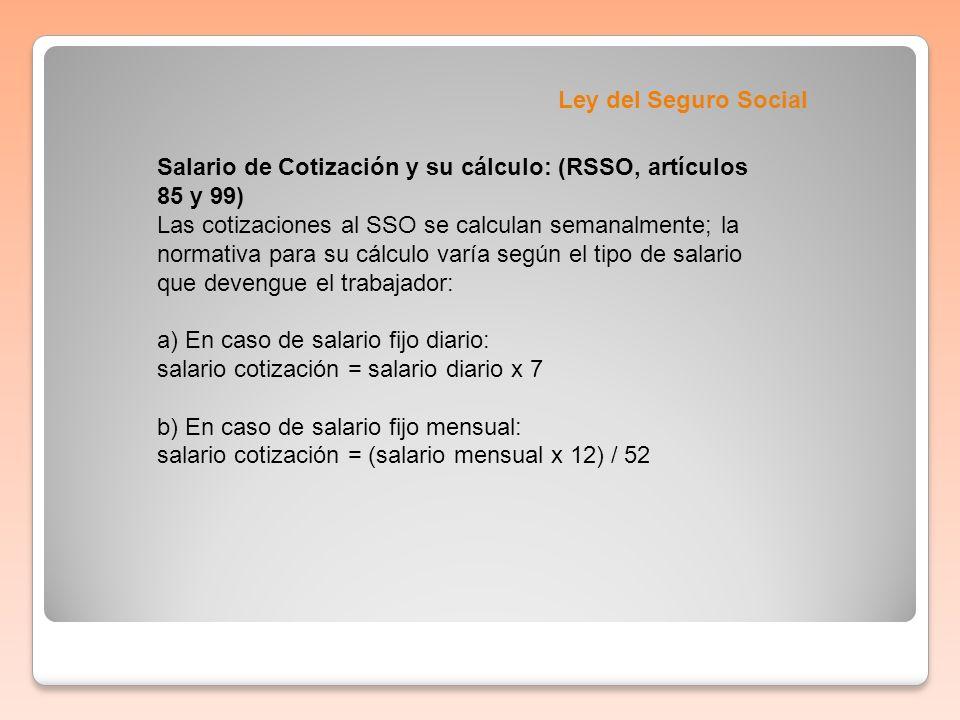 Ley del Seguro Social Salario de Cotización y su cálculo: (RSSO, artículos 85 y 99) Las cotizaciones al SSO se calculan semanalmente; la normativa par