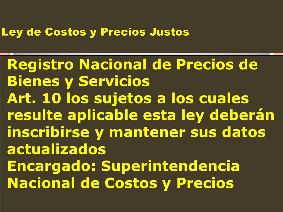 Ley de Costos y Precios Justos Registro Nacional de Precios de Bienes y Servicios Art. 10 los sujetos a los cuales resulte aplicable esta ley deberán