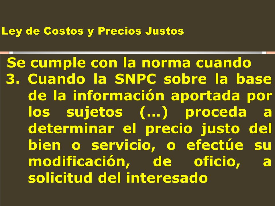 Ley de Costos y Precios Justos Se cumple con la norma cuando 3. Cuando la SNPC sobre la base de la información aportada por los sujetos (…) proceda a