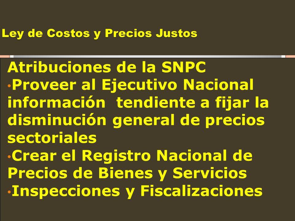 Ley de Costos y Precios Justos Atribuciones de la SNPC Proveer al Ejecutivo Nacional información tendiente a fijar la disminución general de precios s