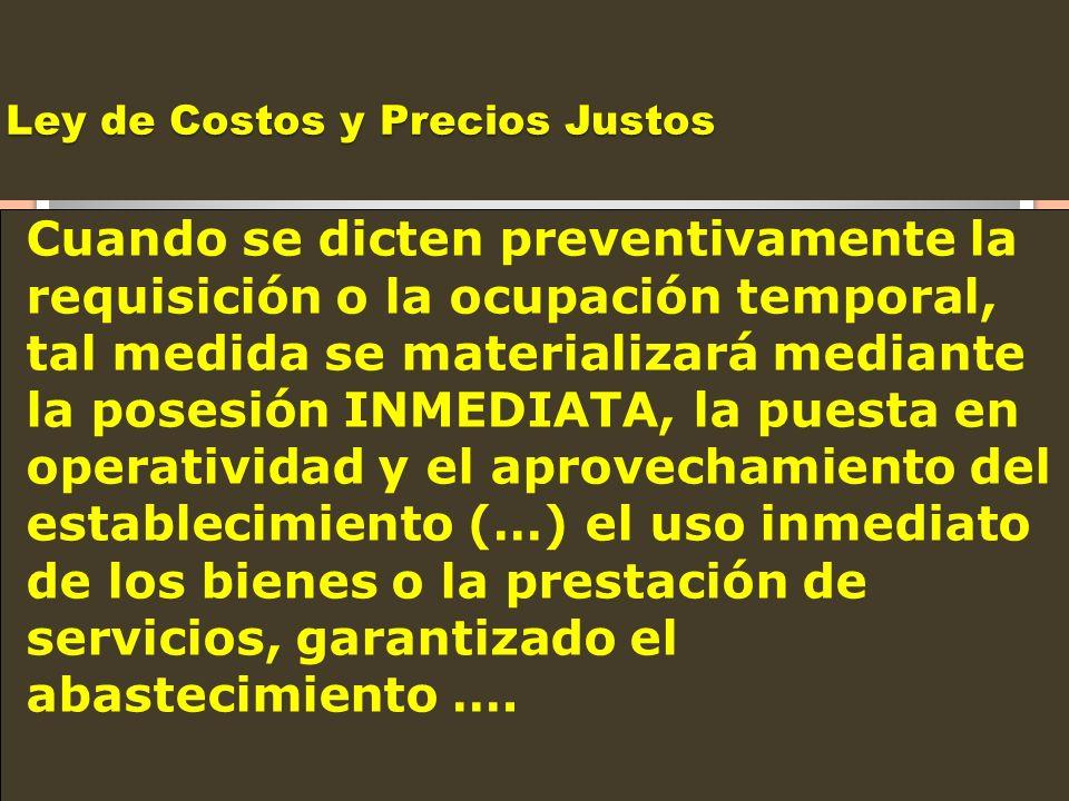 Ley de Costos y Precios Justos Cuando se dicten preventivamente la requisición o la ocupación temporal, tal medida se materializará mediante la posesi