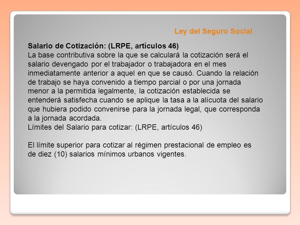 Ley del Seguro Social Salario de Cotización: (LRPE, artículos 46) La base contributiva sobre la que se calculará la cotización será el salario devenga