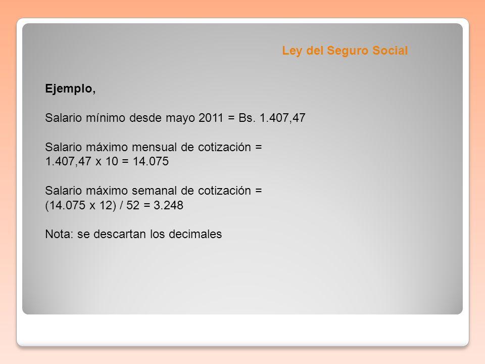 Ley del Seguro Social Ejemplo, Salario mínimo desde mayo 2011 = Bs. 1.407,47 Salario máximo mensual de cotización = 1.407,47 x 10 = 14.075 Salario máx