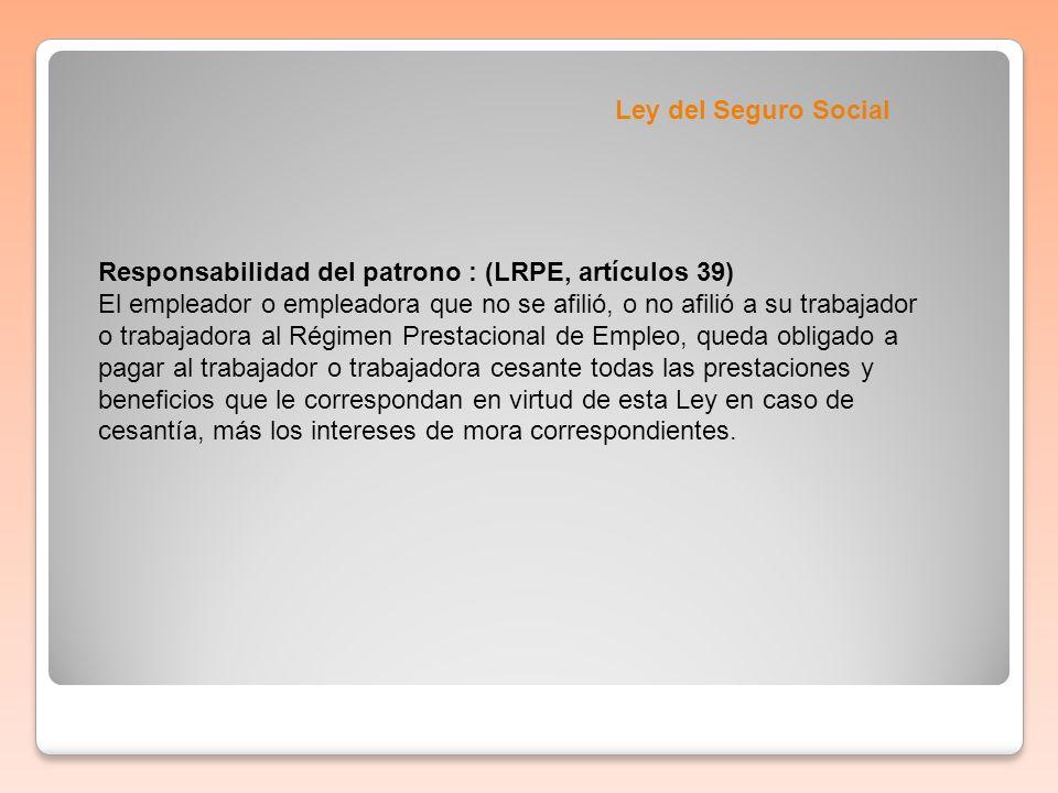 Ley del Seguro Social Responsabilidad del patrono : (LRPE, artículos 39) El empleador o empleadora que no se afilió, o no afilió a su trabajador o tra
