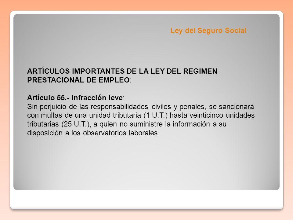 Ley del Seguro Social ARTÍCULOS IMPORTANTES DE LA LEY DEL REGIMEN PRESTACIONAL DE EMPLEO: Artículo 55.- Infracción leve: Sin perjuicio de las responsa