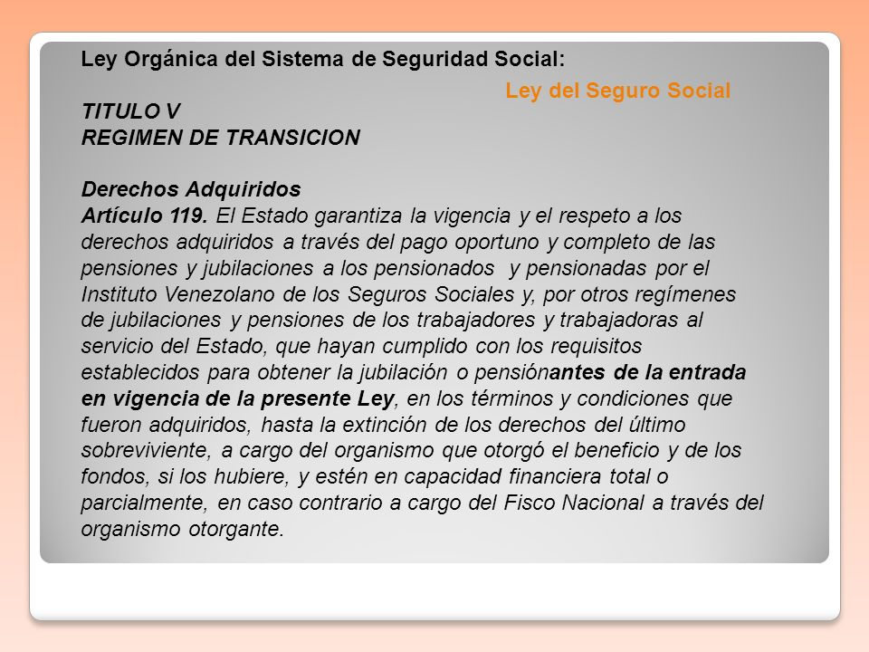 Ley del Seguro Social Ley Orgánica del Sistema de Seguridad Social: TITULO V REGIMEN DE TRANSICION Derechos Adquiridos Artículo 119. El Estado garanti