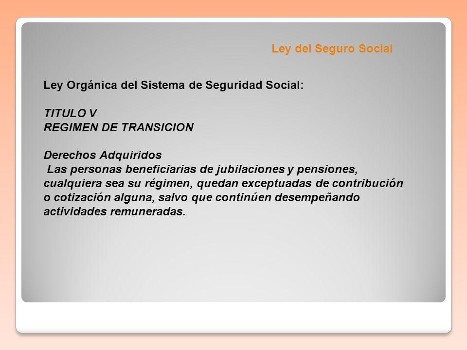Ley del Seguro Social Ley Orgánica del Sistema de Seguridad Social: TITULO V REGIMEN DE TRANSICION Derechos Adquiridos Las personas beneficiarias de j