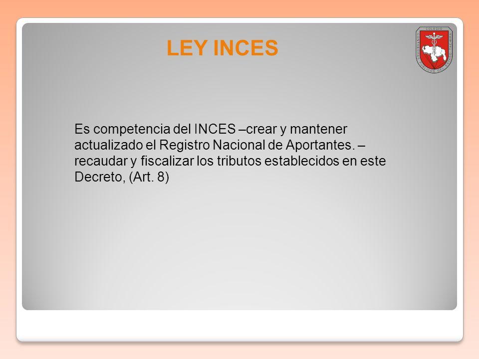 LEY INCES Es competencia del INCES –crear y mantener actualizado el Registro Nacional de Aportantes. – recaudar y fiscalizar los tributos establecidos