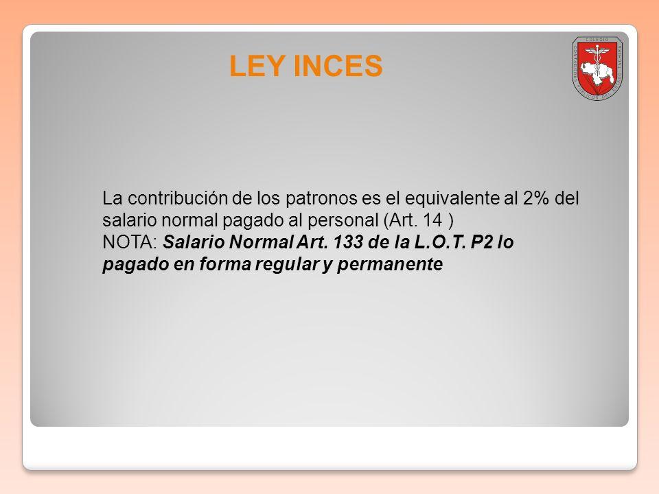 LEY INCES La contribución de los patronos es el equivalente al 2% del salario normal pagado al personal (Art. 14 ) NOTA: Salario Normal Art. 133 de la