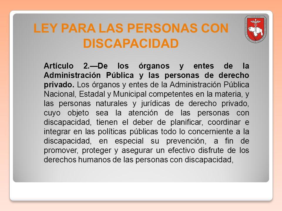 LEY PARA LAS PERSONAS CON DISCAPACIDAD Artículo 2.De los órganos y entes de la Administración Pública y las personas de derecho privado. Los órganos y
