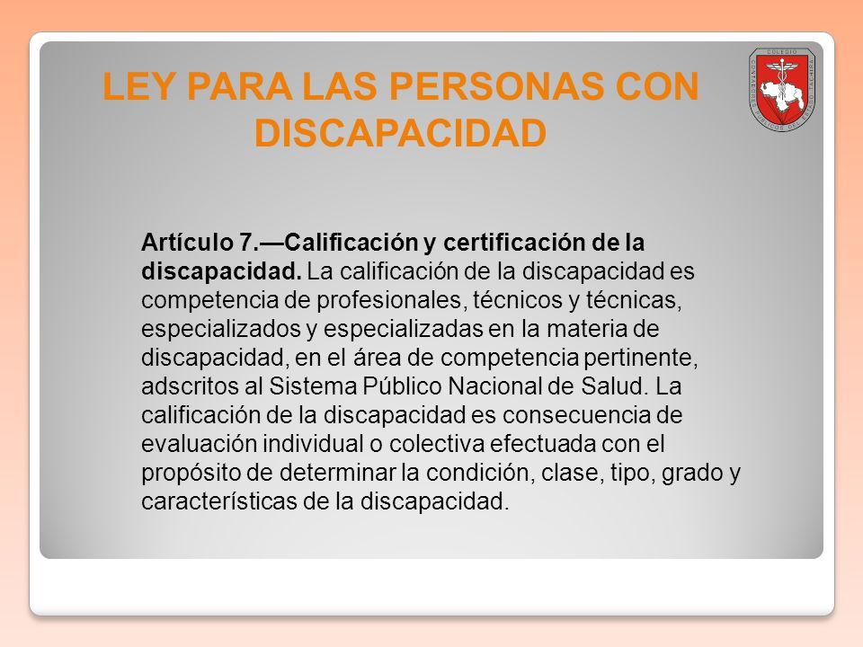 LEY PARA LAS PERSONAS CON DISCAPACIDAD Artículo 7.Calificación y certificación de la discapacidad. La calificación de la discapacidad es competencia d