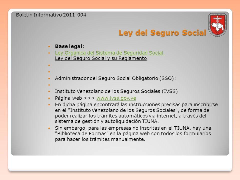Ley del Seguro Social Boletín Informativo 2011-004 Base legal: Ley Orgánica del Sistema de Seguridad Social Ley del Seguro Social y su Reglamento Ley