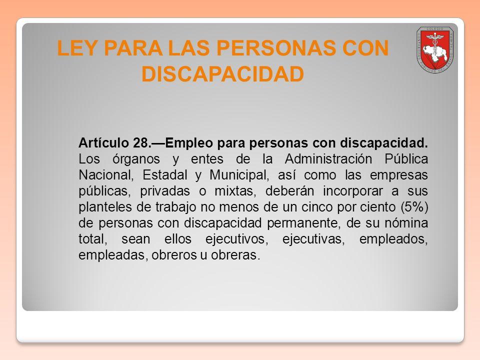 LEY PARA LAS PERSONAS CON DISCAPACIDAD Artículo 28.Empleo para personas con discapacidad. Los órganos y entes de la Administración Pública Nacional, E