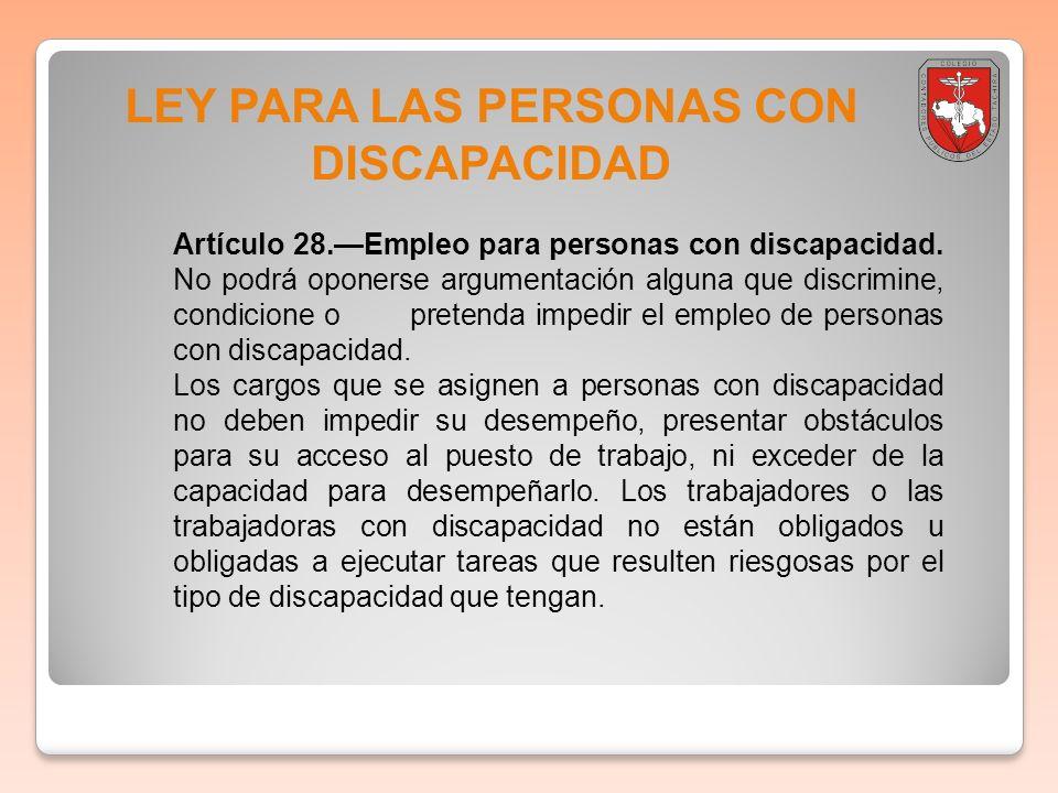 LEY PARA LAS PERSONAS CON DISCAPACIDAD Artículo 28.Empleo para personas con discapacidad. No podrá oponerse argumentación alguna que discrimine, condi