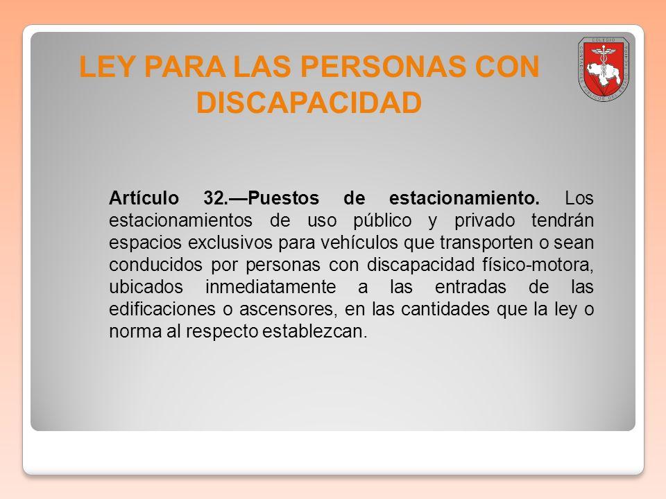 LEY PARA LAS PERSONAS CON DISCAPACIDAD Artículo 32.Puestos de estacionamiento. Los estacionamientos de uso público y privado tendrán espacios exclusiv