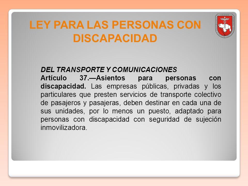 LEY PARA LAS PERSONAS CON DISCAPACIDAD DEL TRANSPORTE Y COMUNICACIONES Artículo 37.Asientos para personas con discapacidad. Las empresas públicas, pri