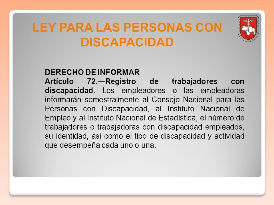 LEY PARA LAS PERSONAS CON DISCAPACIDAD DERECHO DE INFORMAR Artículo 72.Registro de trabajadores con discapacidad. Los empleadores o las empleadoras in