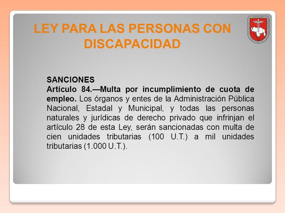 LEY PARA LAS PERSONAS CON DISCAPACIDAD SANCIONES Artículo 84.Multa por incumplimiento de cuota de empleo. Los órganos y entes de la Administración Púb