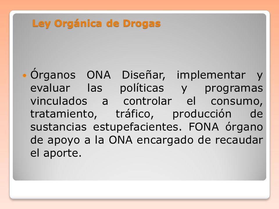 Ley Orgánica de Drogas Órganos ONA Diseñar, implementar y evaluar las políticas y programas vinculados a controlar el consumo, tratamiento, tráfico, p