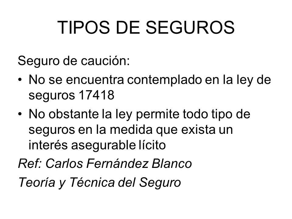 TIPOS DE SEGUROS Seguro de caución: No se encuentra contemplado en la ley de seguros 17418 No obstante la ley permite todo tipo de seguros en la medid