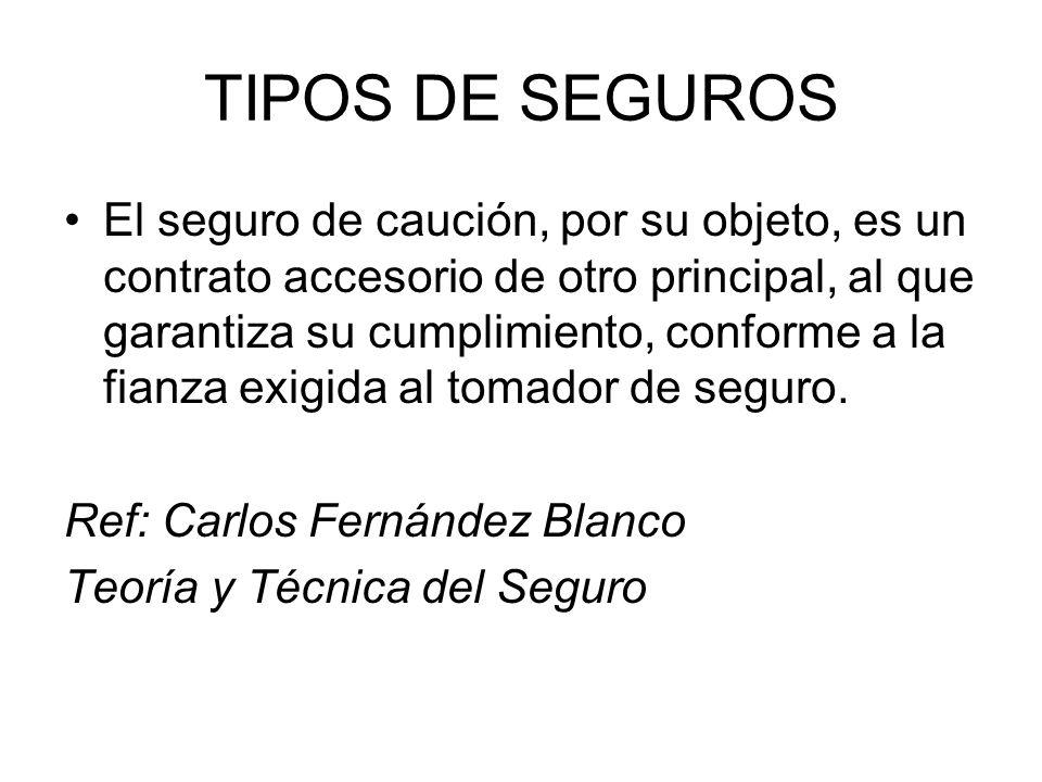 TIPOS DE SEGUROS El seguro de caución, por su objeto, es un contrato accesorio de otro principal, al que garantiza su cumplimiento, conforme a la fian