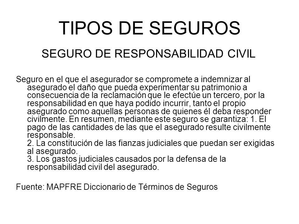 TIPOS DE SEGUROS SEGURO DE RESPONSABILIDAD CIVIL Seguro en el que el asegurador se compromete a indemnizar al asegurado el daño que pueda experimentar