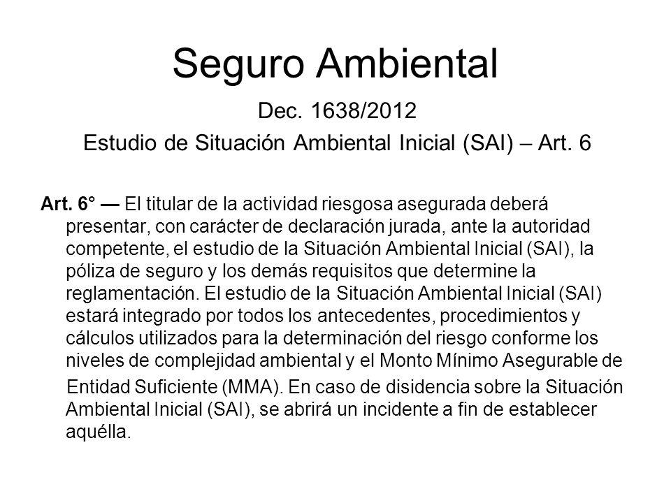 Seguro Ambiental Dec. 1638/2012 Estudio de Situación Ambiental Inicial (SAI) – Art. 6 Art. 6° El titular de la actividad riesgosa asegurada deberá pre