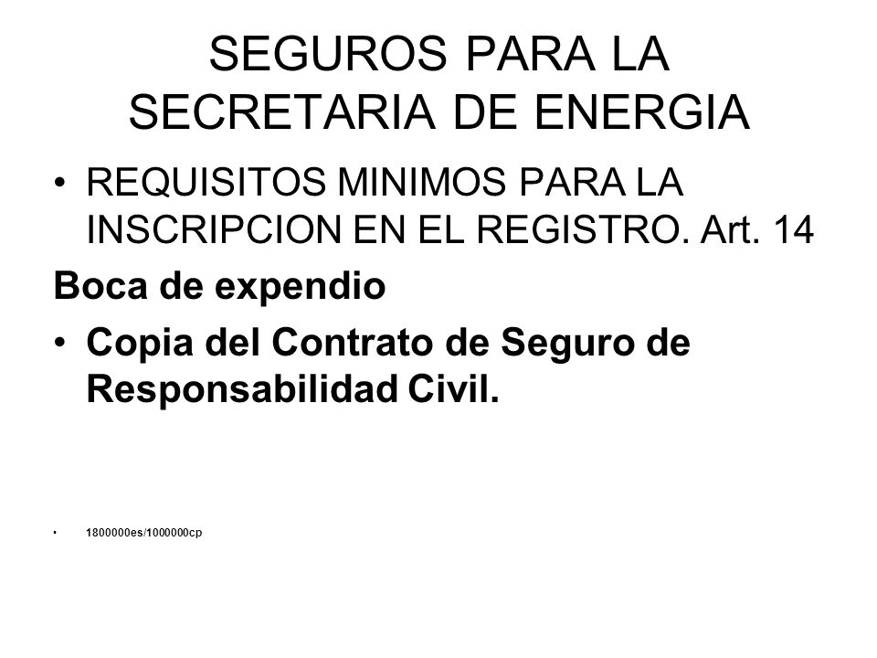 SEGUROS PARA LA SECRETARIA DE ENERGIA REQUISITOS MINIMOS PARA LA INSCRIPCION EN EL REGISTRO. Art. 14 Boca de expendio Copia del Contrato de Seguro de