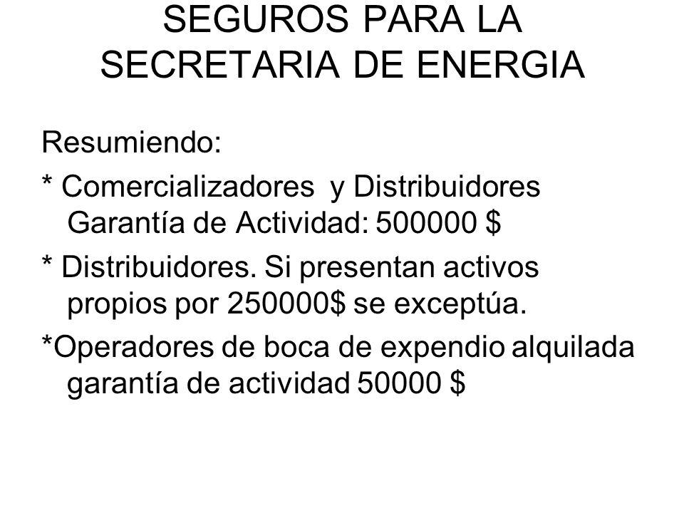 SEGUROS PARA LA SECRETARIA DE ENERGIA Resumiendo: * Comercializadores y Distribuidores Garantía de Actividad: 500000 $ * Distribuidores. Si presentan