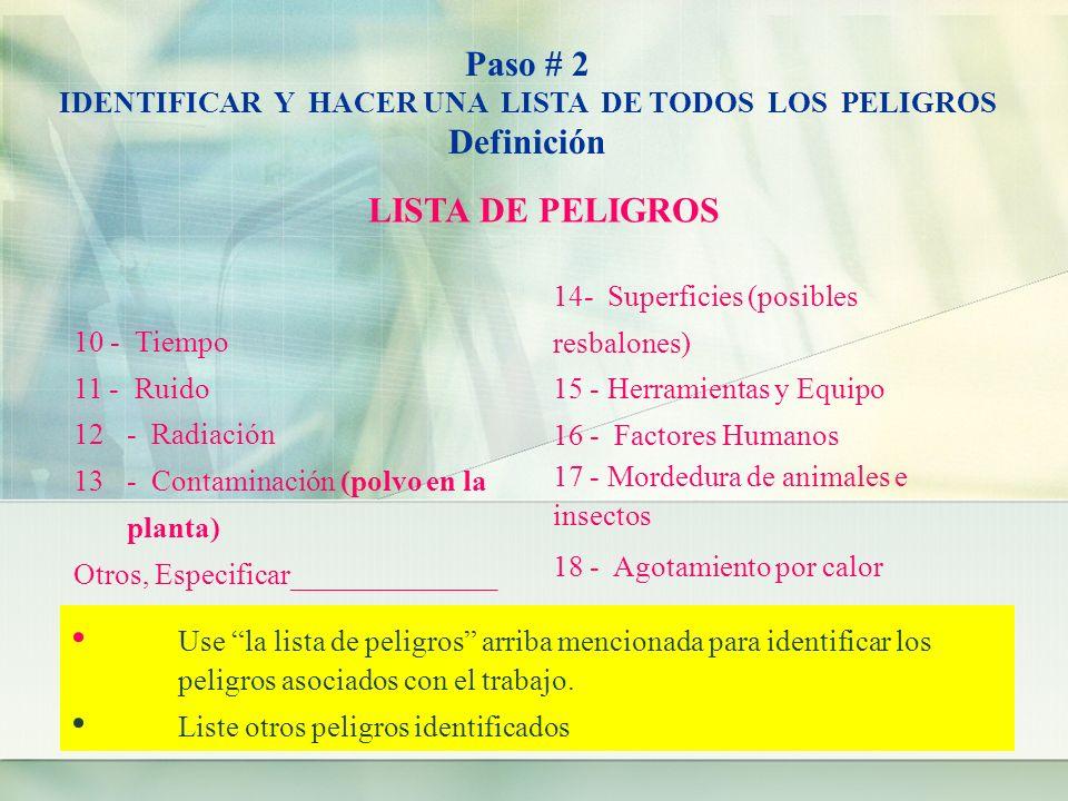 Paso # 2 IDENTIFICAR Y HACER UNA LISTA DE TODOS LOS PELIGROS Definición LISTA DE PELIGROS 10 - Tiempo 11 - Ruido 12- Radiación 13- Contaminación (polvo en la planta) 14- Superficies (posibles resbalones) 15 - Herramientas y Equipo 16 - Factores Humanos 17 - Mordedura de animales e insectos 18 - Agotamiento por calor Otros, Especificar______________ Use la lista de peligros arriba mencionada para identificar los peligros asociados con el trabajo.