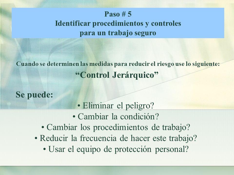 Paso # 5 Identificar procedimientos y controles para un trabajo seguro Cuando se determinen las medidas para reducir el riesgo use lo siguiente: Control Jerárquico Se puede: Eliminar el peligro.