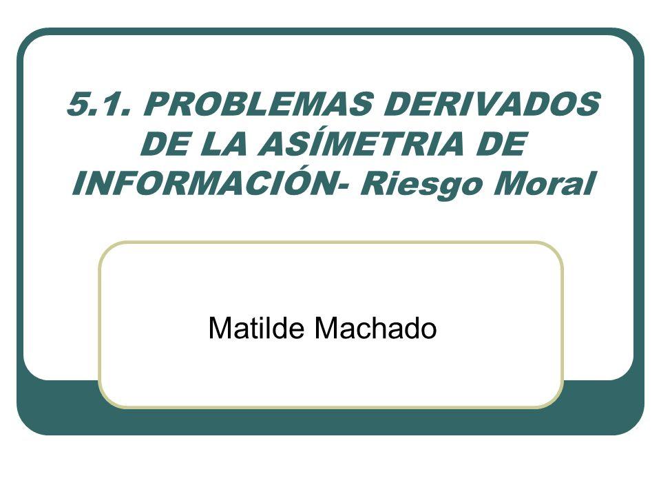 5.1. PROBLEMAS DERIVADOS DE LA ASÍMETRIA DE INFORMACIÓN- Riesgo Moral Matilde Machado